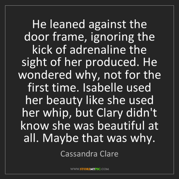 Cassandra Clare: He leaned against the door frame, ignoring the kick of...