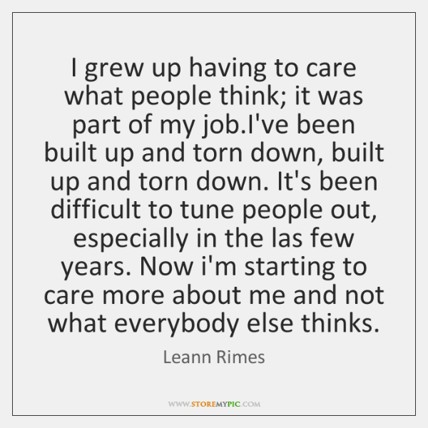 I grew up having to care what people think; it was part ...