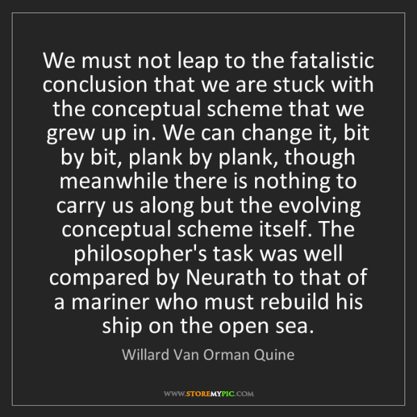 Willard Van Orman Quine: We must not leap to the fatalistic conclusion that we...