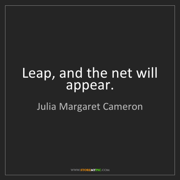 Julia Margaret Cameron: Leap, and the net will appear.