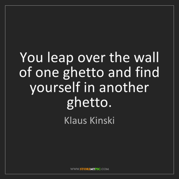 Klaus Kinski: You leap over the wall of one ghetto and find yourself...