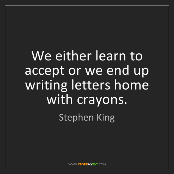 Stephen King: We either learn to accept or we end up writing letters...