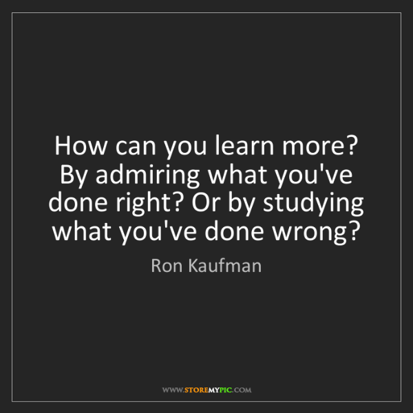 Ron Kaufman: How can you learn more? By admiring what you've done...