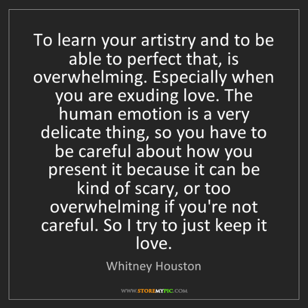 Whitney Houston: To learn your artistry and to be able to perfect that,...