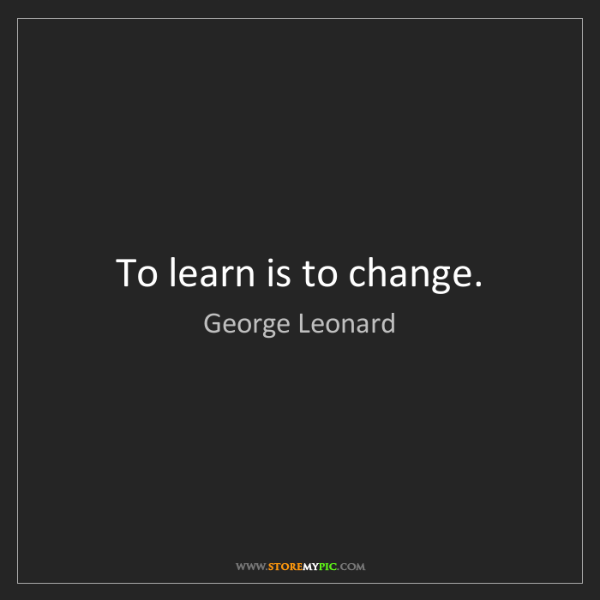 George Leonard: To learn is to change.