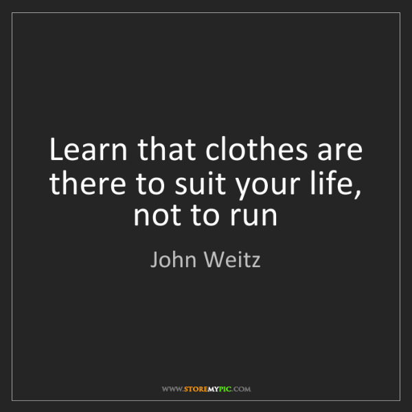 John Weitz: Learn that clothes are there to suit your life, not to...