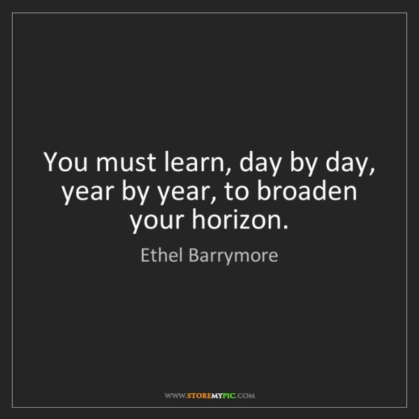 Ethel Barrymore: You must learn, day by day, year by year, to broaden...