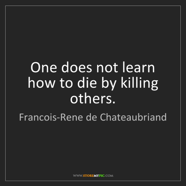 Francois-Rene de Chateaubriand: One does not learn how to die by killing others.