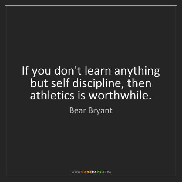 Bear Bryant: If you don't learn anything but self discipline, then...