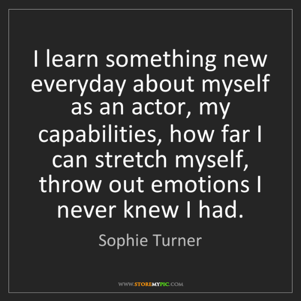 Sophie Turner: I learn something new everyday about myself as an actor,...
