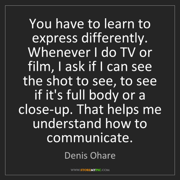 Denis Ohare: You have to learn to express differently. Whenever I...