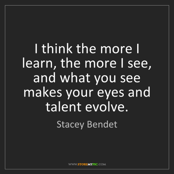 Stacey Bendet: I think the more I learn, the more I see, and what you...