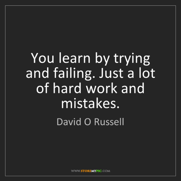 David O Russell: You learn by trying and failing. Just a lot of hard work...