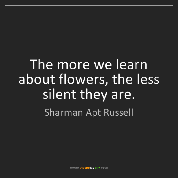 Sharman Apt Russell: The more we learn about flowers, the less silent they...
