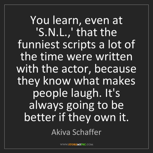 Akiva Schaffer: You learn, even at 'S.N.L.,' that the funniest scripts...
