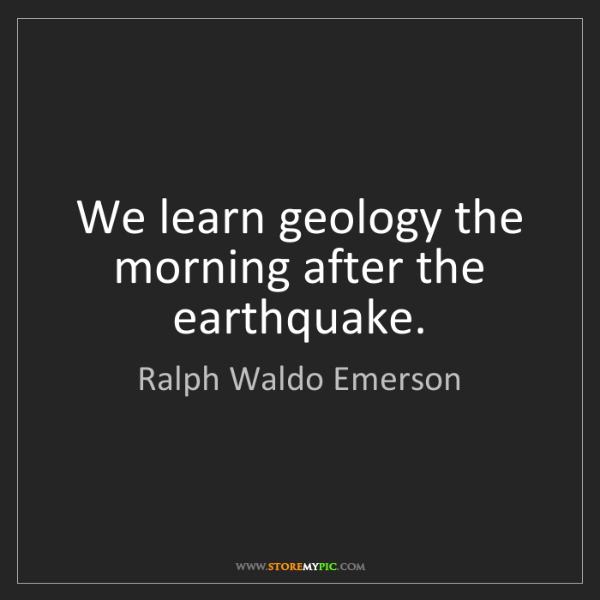 Ralph Waldo Emerson: We learn geology the morning after the earthquake.