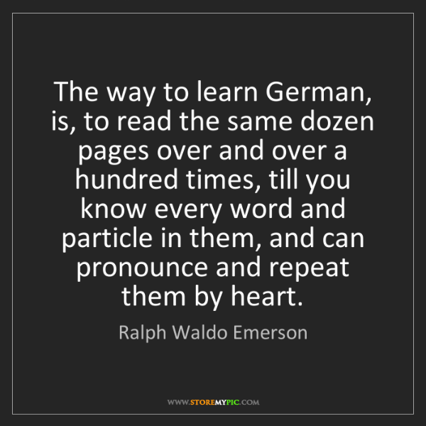 Ralph Waldo Emerson: The way to learn German, is, to read the same dozen pages...