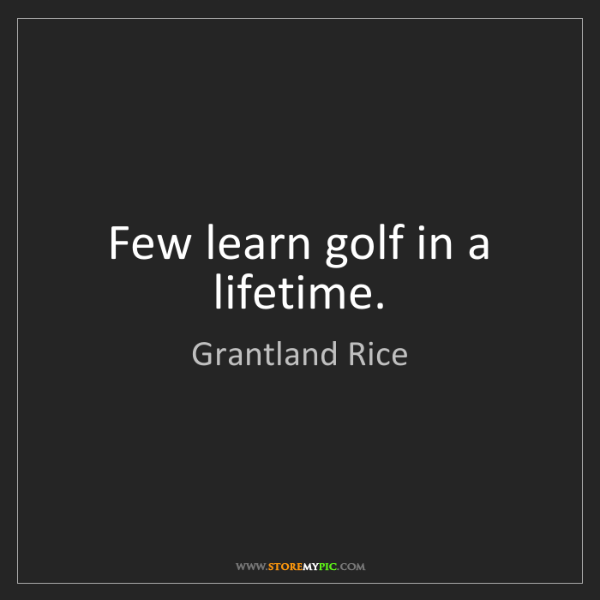 Grantland Rice: Few learn golf in a lifetime.