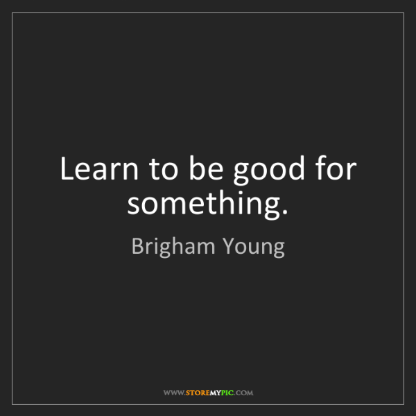 Brigham Young: Learn to be good for something.