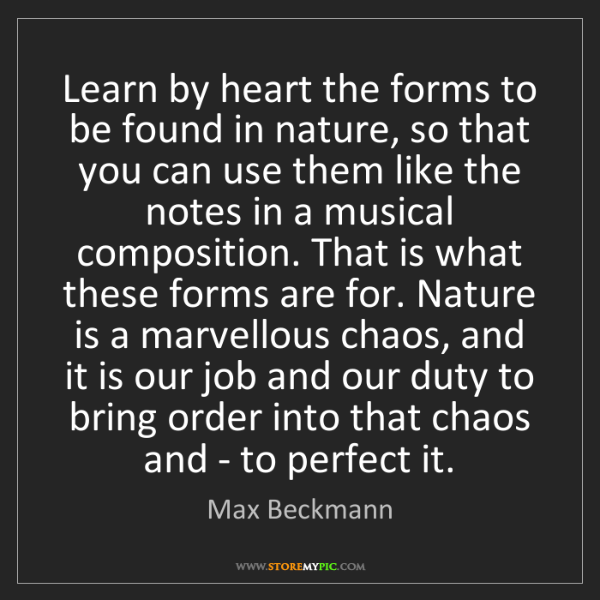 Max Beckmann: Learn by heart the forms to be found in nature, so that...
