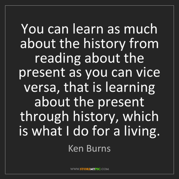 Ken Burns: You can learn as much about the history from reading...