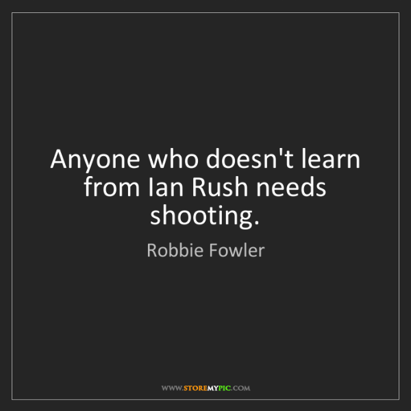 Robbie Fowler: Anyone who doesn't learn from Ian Rush needs shooting.