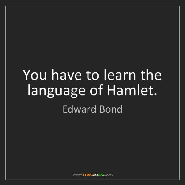 Edward Bond: You have to learn the language of Hamlet.