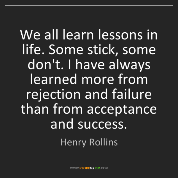 Henry Rollins: We all learn lessons in life. Some stick, some don't....