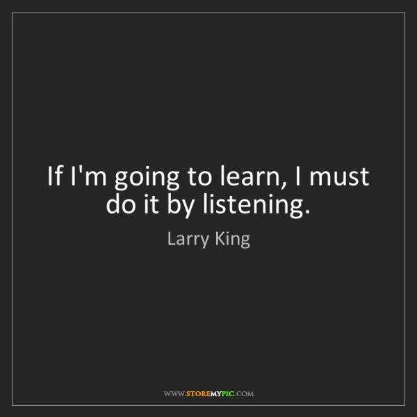 Larry King: If I'm going to learn, I must do it by listening.