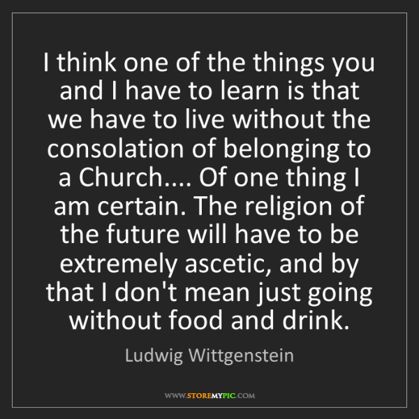 Ludwig Wittgenstein: I think one of the things you and I have to learn is...