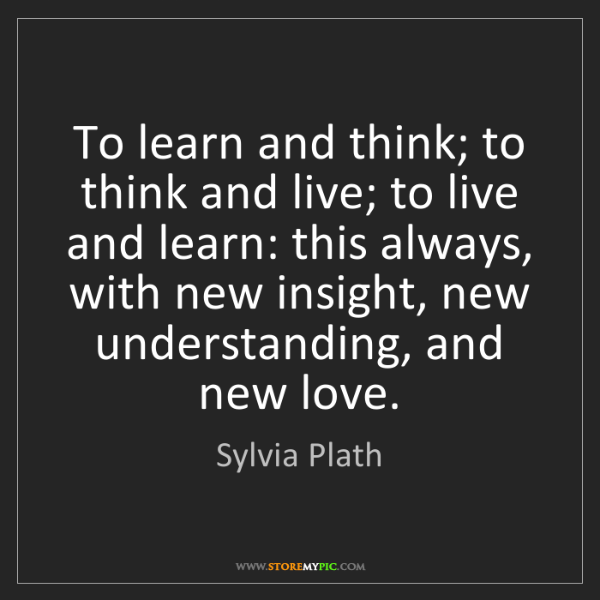 Sylvia Plath: To learn and think; to think and live; to live and learn:...