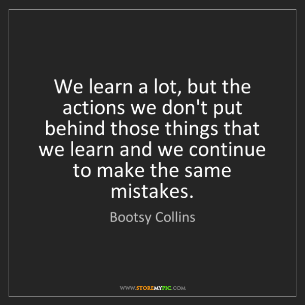 Bootsy Collins: We learn a lot, but the actions we don't put behind those...