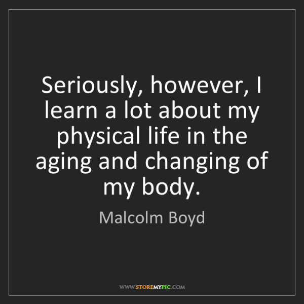 Malcolm Boyd: Seriously, however, I learn a lot about my physical life...