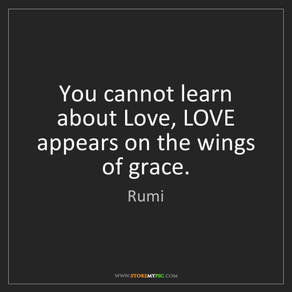 Rumi: You cannot learn about Love, LOVE appears on the wings...
