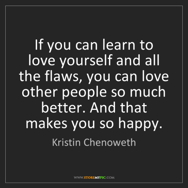 Kristin Chenoweth: If you can learn to love yourself and all the flaws,...