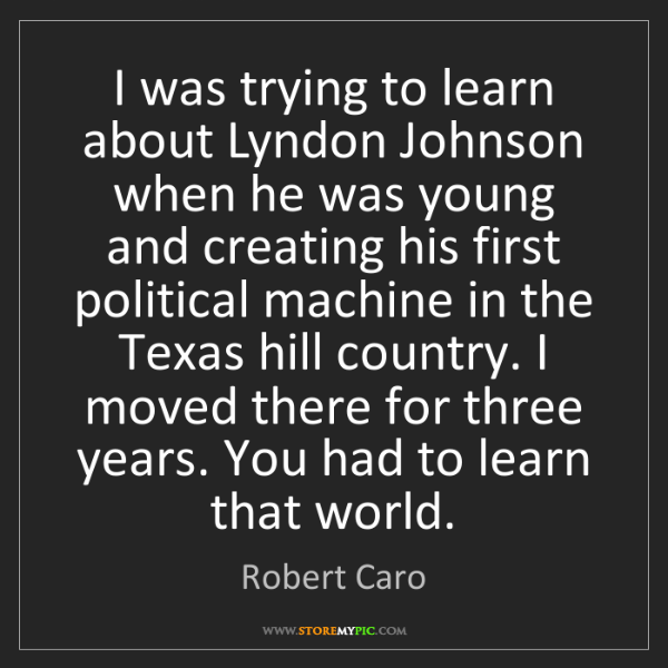Robert Caro: I was trying to learn about Lyndon Johnson when he was...