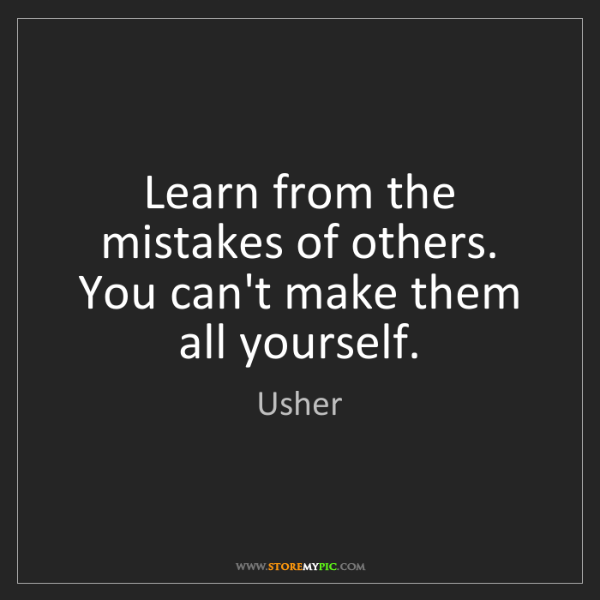 Usher: Learn from the mistakes of others. You can't make them...