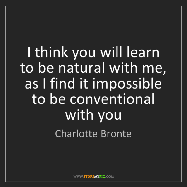 Charlotte Bronte: I think you will learn to be natural with me, as I find...
