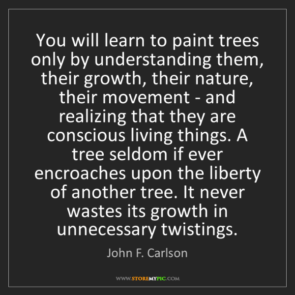 John F. Carlson: You will learn to paint trees only by understanding them,...