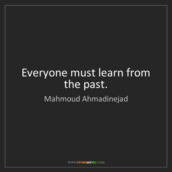 Mahmoud Ahmadinejad: Everyone must learn from the past.