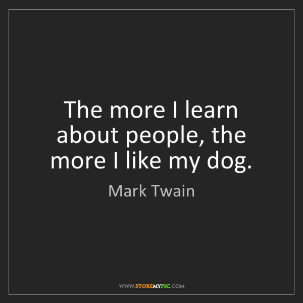 Mark Twain: The more I learn about people, the more I like my dog.
