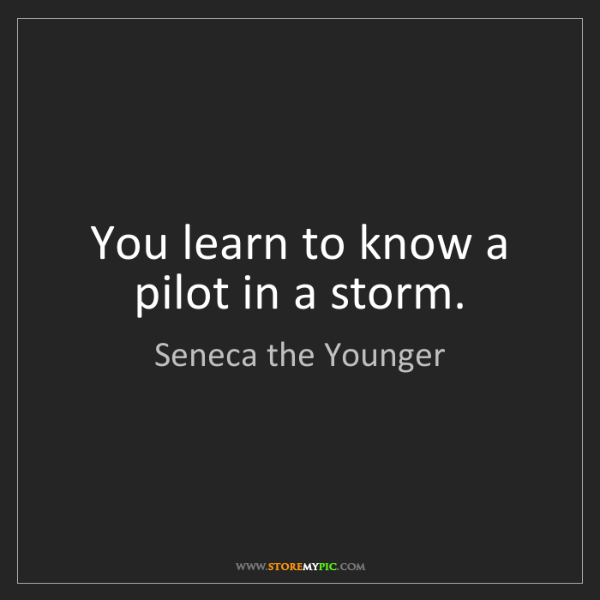 Seneca the Younger: You learn to know a pilot in a storm.
