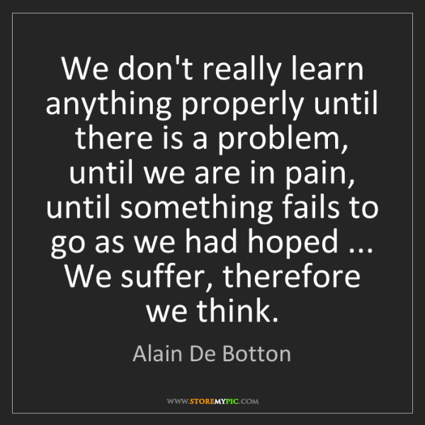 Alain De Botton: We don't really learn anything properly until there is...