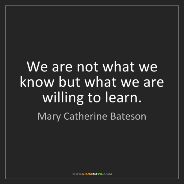 Mary Catherine Bateson: We are not what we know but what we are willing to learn.