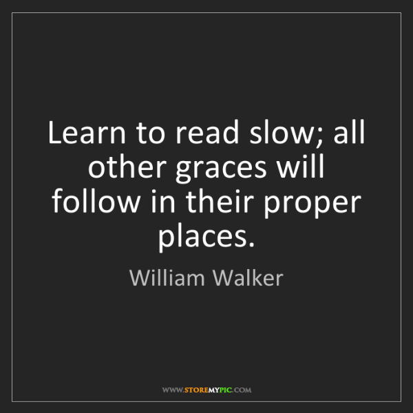 William Walker: Learn to read slow; all other graces will follow in their...