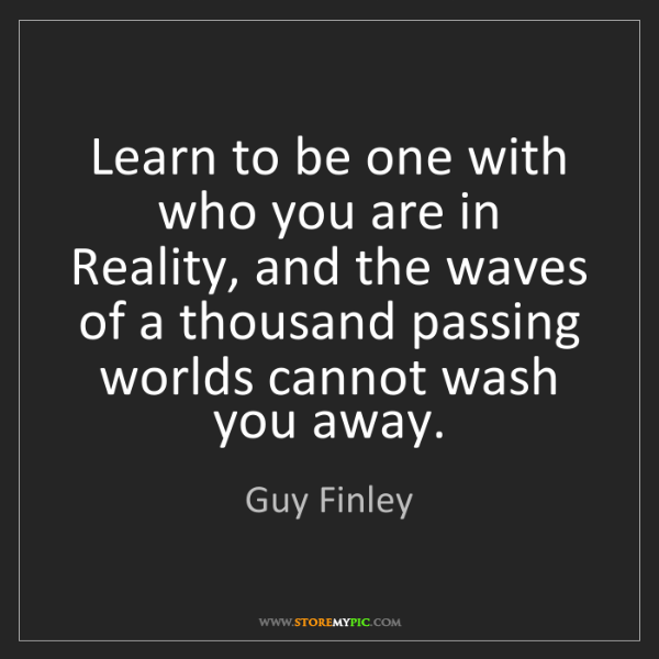 Guy Finley: Learn to be one with who you are in Reality, and the...