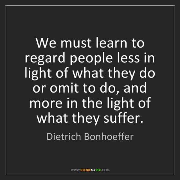 Dietrich Bonhoeffer: We must learn to regard people less in light of what...