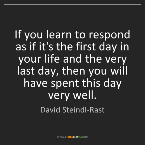 David Steindl-Rast: If you learn to respond as if it's the first day in your...