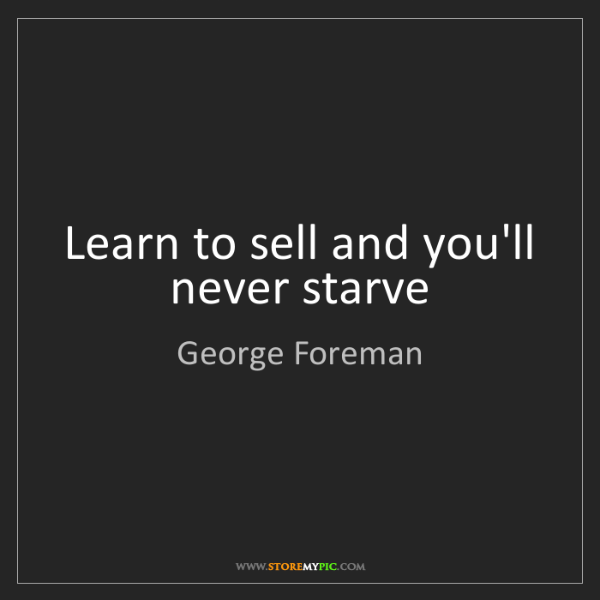 George Foreman: Learn to sell and you'll never starve