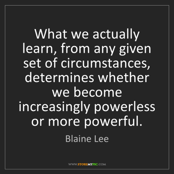 Blaine Lee: What we actually learn, from any given set of circumstances,...
